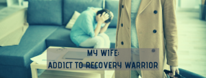 My Wife - Addict to Recovery Warrior