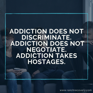 addiction-does-not-discriminate.-addiction-does-not-negotiate.-addiction-takes-hostages.
