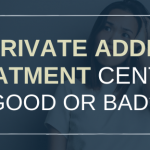 Are Private Addiction Treatment Centres Good or Bad?