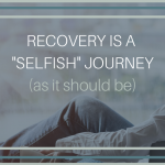 "Recovery is a ""Selfish"" Journey (as it should be)"